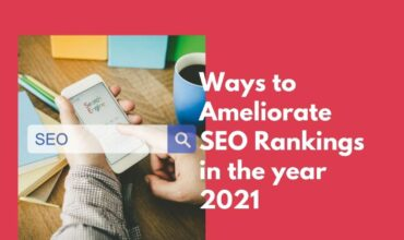 Ways to Ameliorate SEO Rankings in the year 2021