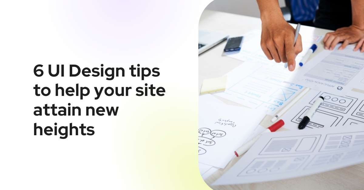 6 UI Design tips to help your site attain new heights